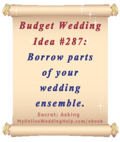 Wedding Idea on a Budget: Borrow parts of your wedding ensemble ... 'something borrowed' can be expanded to more than one item. | From Dream Wedding on a Dime ebook at http://myonlineweddinghelp.com/ebook